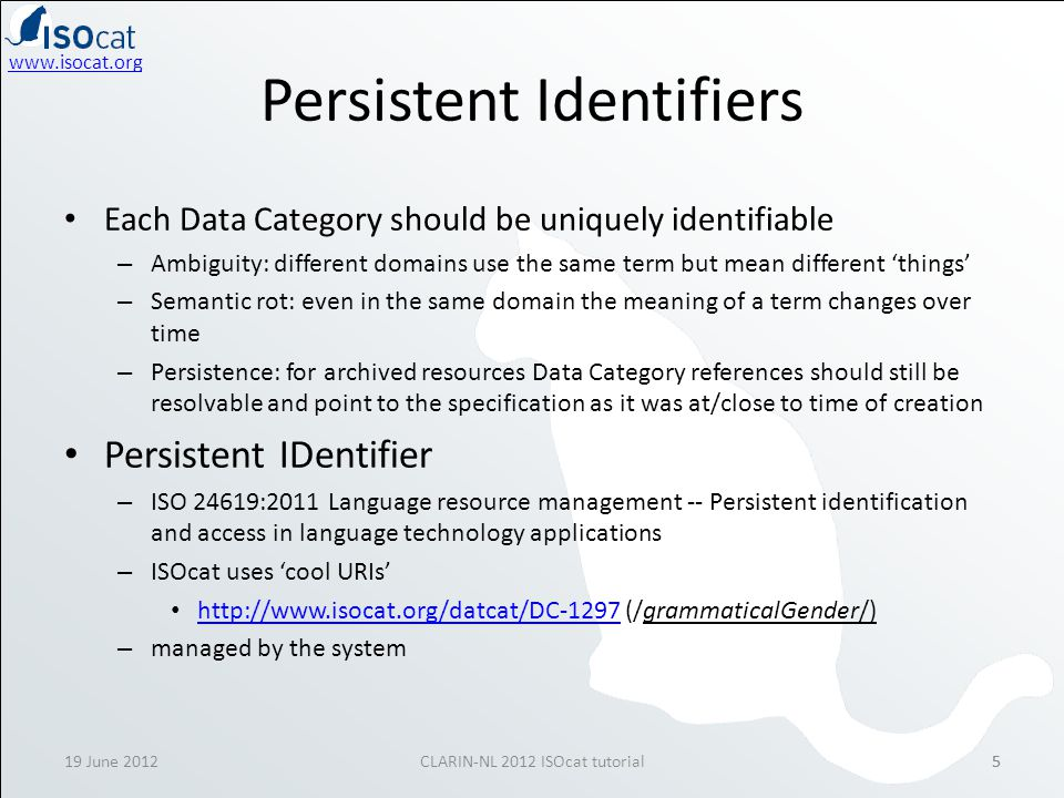 www.isocat.org 19 June 2012CLARIN-NL 2012 ISOcat tutorial55 Persistent Identifiers Each Data Category should be uniquely identifiable – Ambiguity: dif