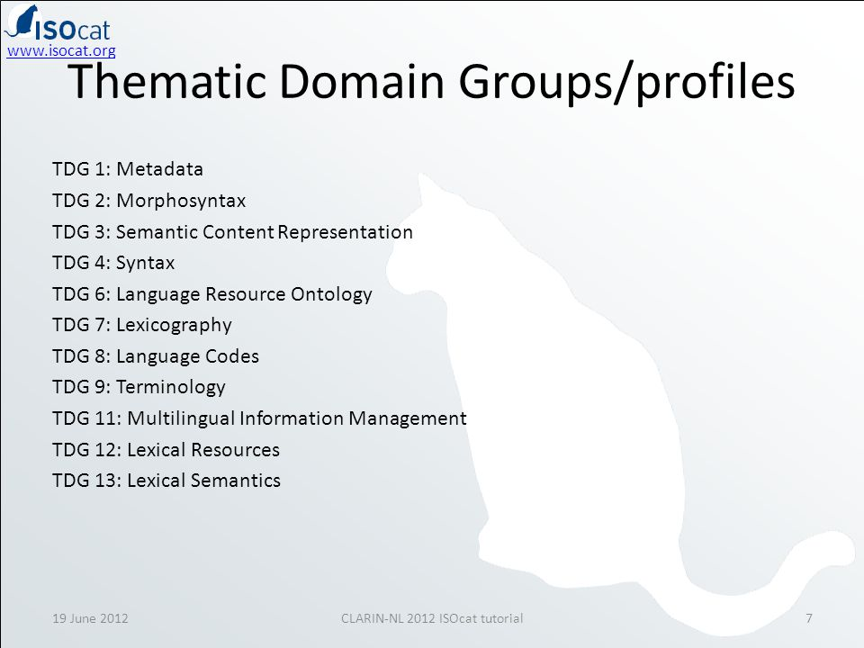 www.isocat.org 19 June 2012CLARIN-NL 2012 ISOcat tutorial7 Thematic Domain Groups/profiles TDG 1: Metadata TDG 2: Morphosyntax TDG 3: Semantic Content Representation TDG 4: Syntax TDG 6: Language Resource Ontology TDG 7: Lexicography TDG 8: Language Codes TDG 9: Terminology TDG 11: Multilingual Information Management TDG 12: Lexical Resources TDG 13: Lexical Semantics
