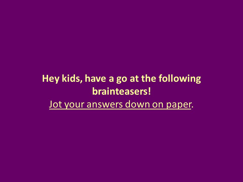 Hey kids, have a go at the following brainteasers! Jot your answers down on paper.