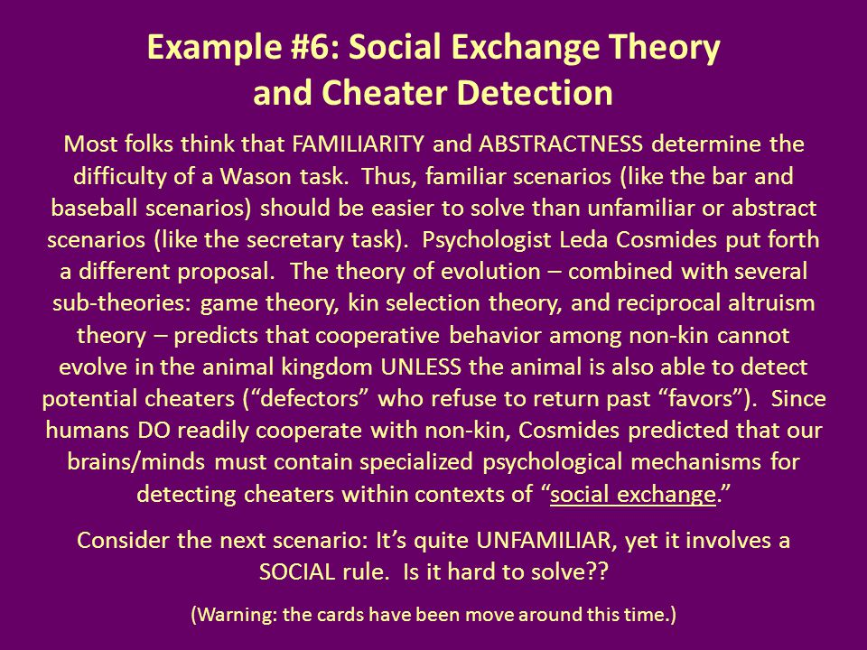 Example #6: Social Exchange Theory and Cheater Detection Most folks think that FAMILIARITY and ABSTRACTNESS determine the difficulty of a Wason task.