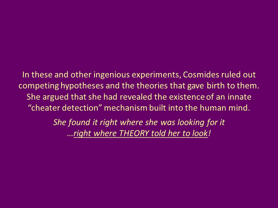 In these and other ingenious experiments, Cosmides ruled out competing hypotheses and the theories that gave birth to them. She argued that she had re