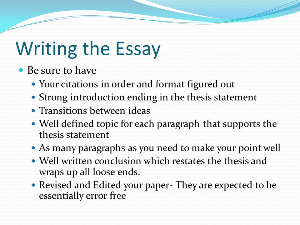 Writing the Essay Be sure to have Your citations in order and format figured out Strong introduction ending in the thesis statement Transitions between ideas Well defined topic for each paragraph that supports the thesis statement As many paragraphs as you need to make your point well Well written conclusion which restates the thesis and wraps up all loose ends.