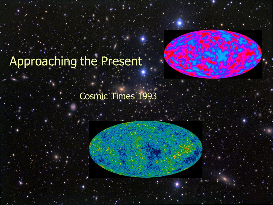 1 Approaching the Present Cosmic Times 1993
