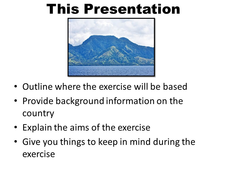 This Presentation Outline where the exercise will be based Provide background information on the country Explain the aims of the exercise Give you things to keep in mind during the exercise