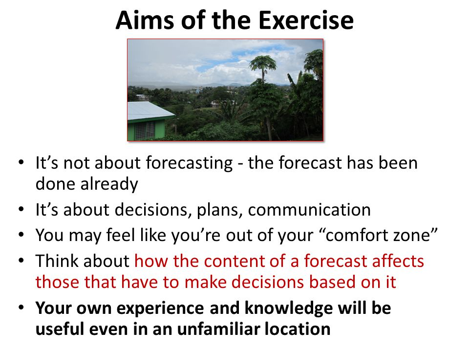 Aims of the Exercise It's not about forecasting - the forecast has been done already It's about decisions, plans, communication You may feel like you're out of your comfort zone Think about how the content of a forecast affects those that have to make decisions based on it Your own experience and knowledge will be useful even in an unfamiliar location