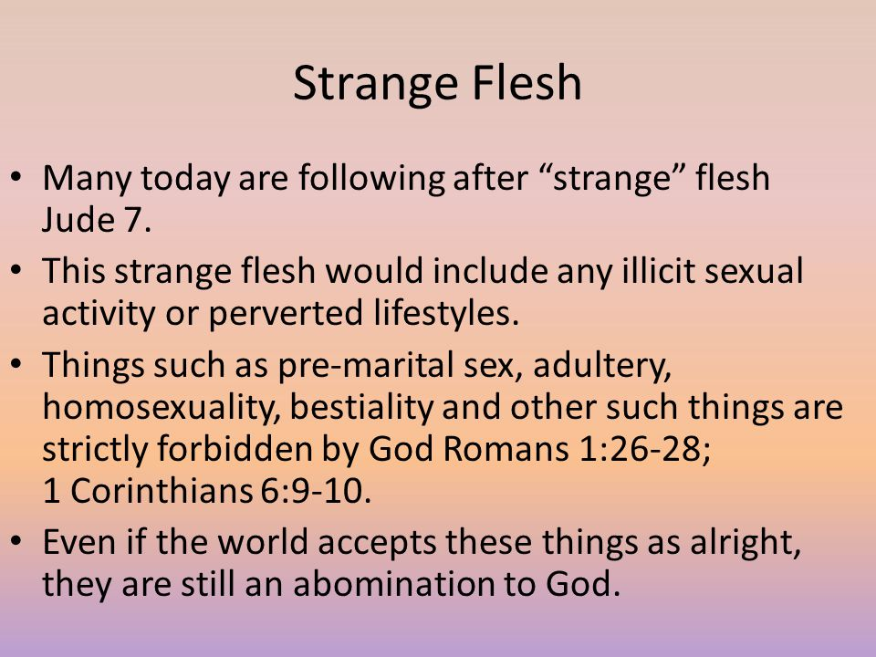 """Strange Flesh Many today are following after """"strange"""" flesh Jude 7. This strange flesh would include any illicit sexual activity or perverted lifesty"""
