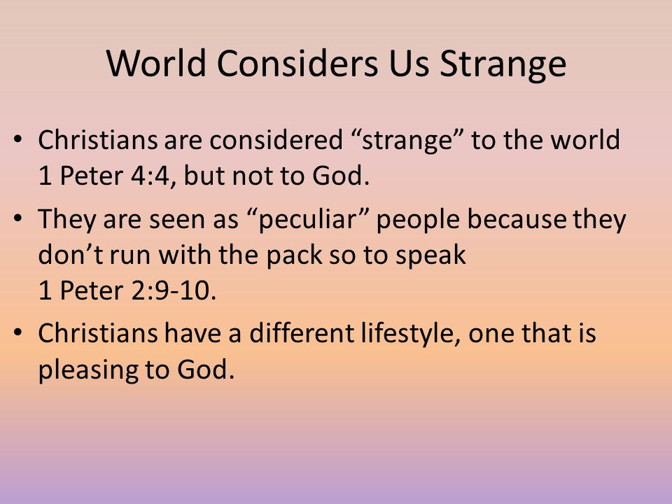 """World Considers Us Strange Christians are considered """"strange"""" to the world 1 Peter 4:4, but not to God. They are seen as """"peculiar"""" people because th"""