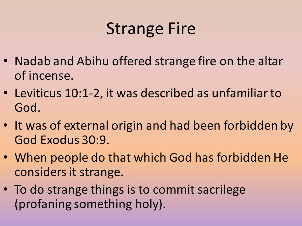 Strange Fire Nadab and Abihu offered strange fire on the altar of incense. Leviticus 10:1-2, it was described as unfamiliar to God. It was of external
