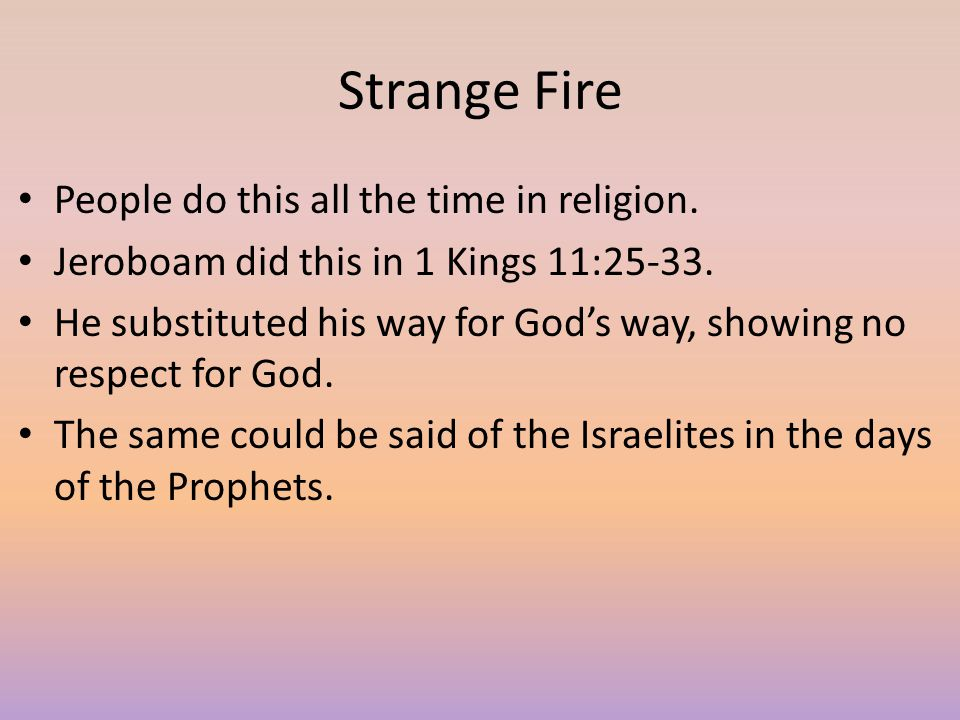 Strange Fire People do this all the time in religion. Jeroboam did this in 1 Kings 11:25-33.  He substituted his way for God's way, showing no respec