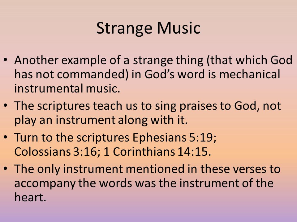 Strange Music Another example of a strange thing (that which God has not commanded) in God's word is mechanical instrumental music. The scriptures tea