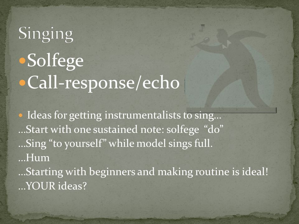 Solfege Call-response/echo Ideas for getting instrumentalists to sing… …Start with one sustained note: solfege do …Sing to yourself while model sings full.