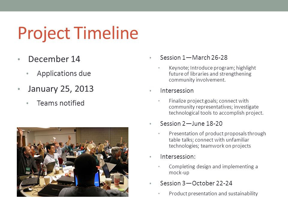Project Timeline December 14 Applications due January 25, 2013 Teams notified Session 1—March 26-28 Keynote; Introduce program; highlight future of libraries and strengthening community involvement.