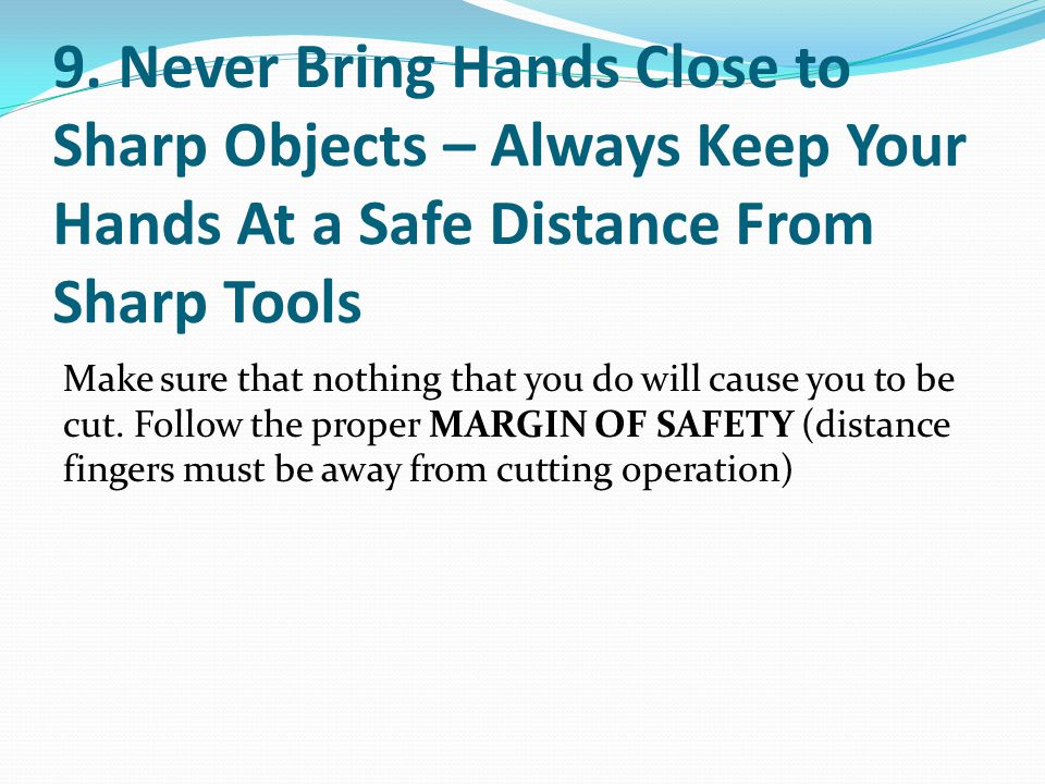 9. Never Bring Hands Close to Sharp Objects – Always Keep Your Hands At a Safe Distance From Sharp Tools Make sure that nothing that you do will cause