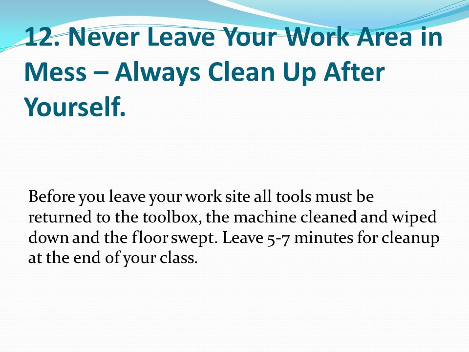 12. Never Leave Your Work Area in Mess – Always Clean Up After Yourself. Before you leave your work site all tools must be returned to the toolbox, th