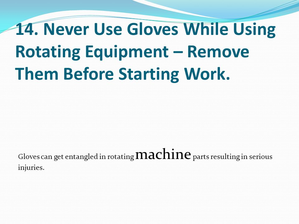 14. Never Use Gloves While Using Rotating Equipment – Remove Them Before Starting Work. Gloves can get entangled in rotating machine parts resulting i