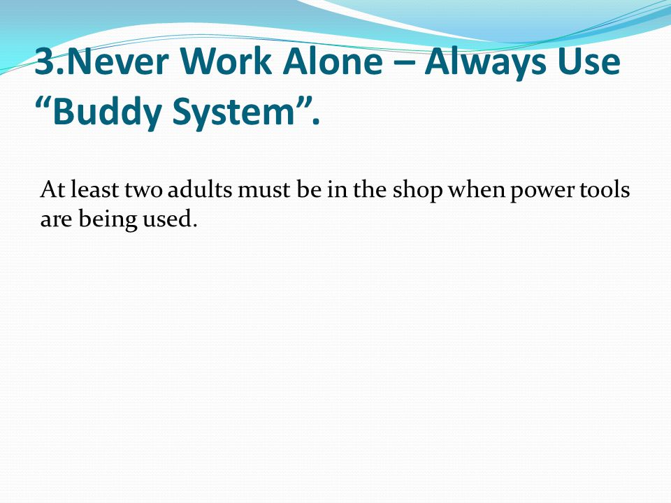 """3.Never Work Alone – Always Use """"Buddy System"""". At least two adults must be in the shop when power tools are being used."""