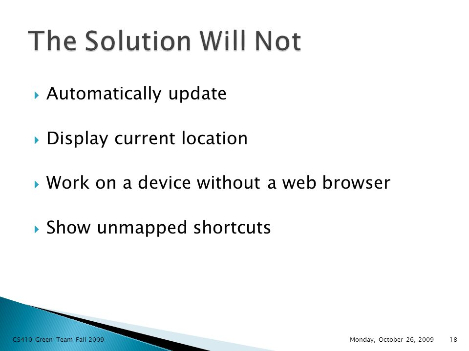  Automatically update  Display current location  Work on a device without a web browser  Show unmapped shortcuts Monday, October 26, 2009 CS410 Green Team Fall 200918