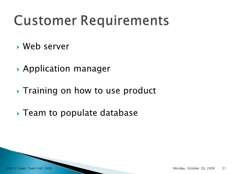  Web server  Application manager  Training on how to use product  Team to populate database Monday, October 26, 2009 CS410 Green Team Fall 200921