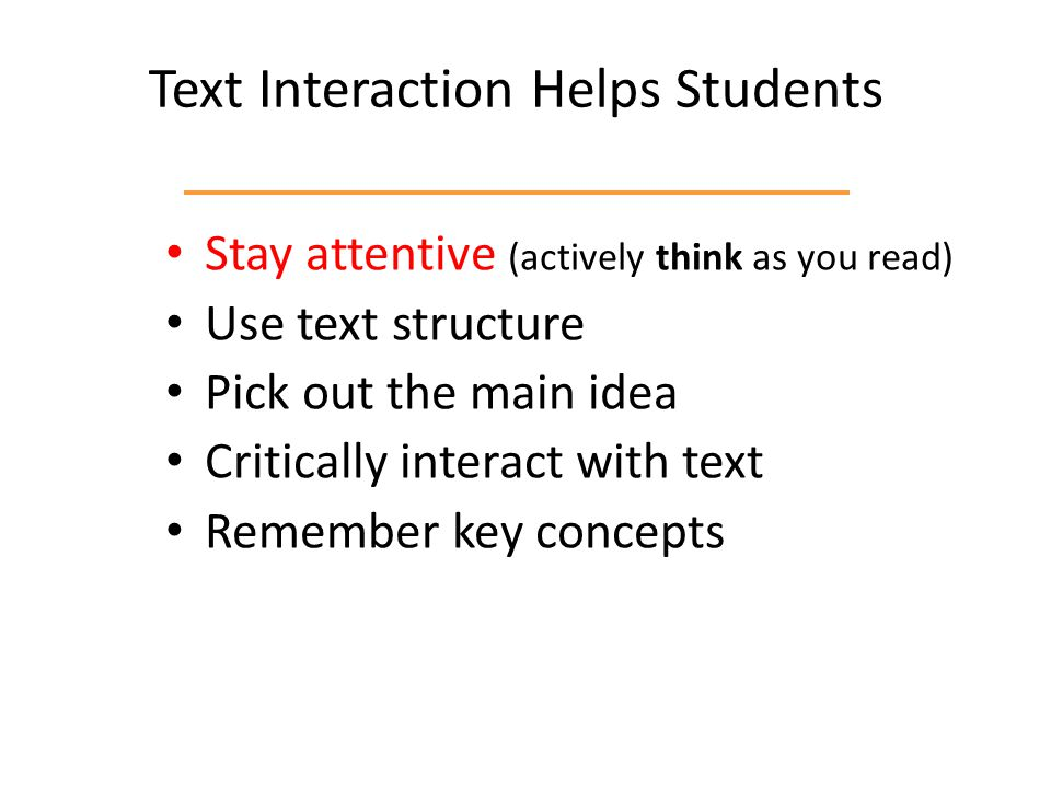 Text Interaction Helps Students Stay attentive (actively think as you read) Use text structure Pick out the main idea Critically interact with text Remember key concepts