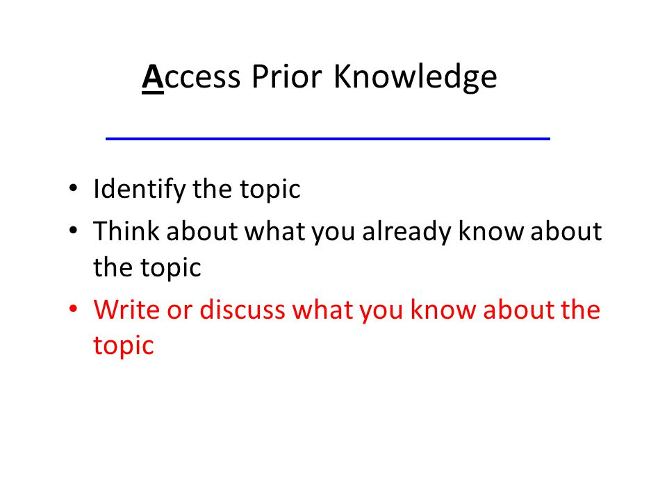 Access Prior Knowledge Identify the topic Think about what you already know about the topic Write or discuss what you know about the topic