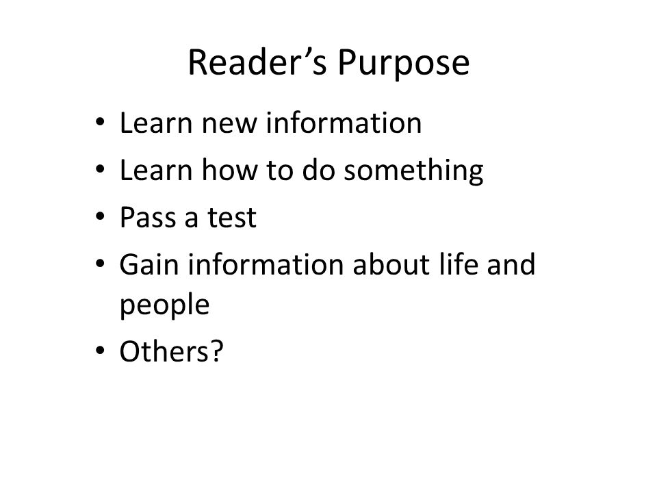 Reader's Purpose Learn new information Learn how to do something Pass a test Gain information about life and people Others