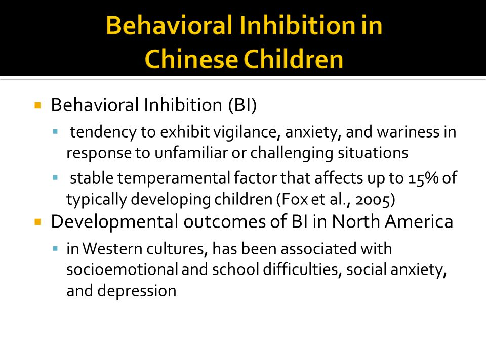  Behavioral Inhibition (BI)  tendency to exhibit vigilance, anxiety, and wariness in response to unfamiliar or challenging situations  stable temperamental factor that affects up to 15% of typically developing children (Fox et al., 2005)  Developmental outcomes of BI in North America  in Western cultures, has been associated with socioemotional and school difficulties, social anxiety, and depression