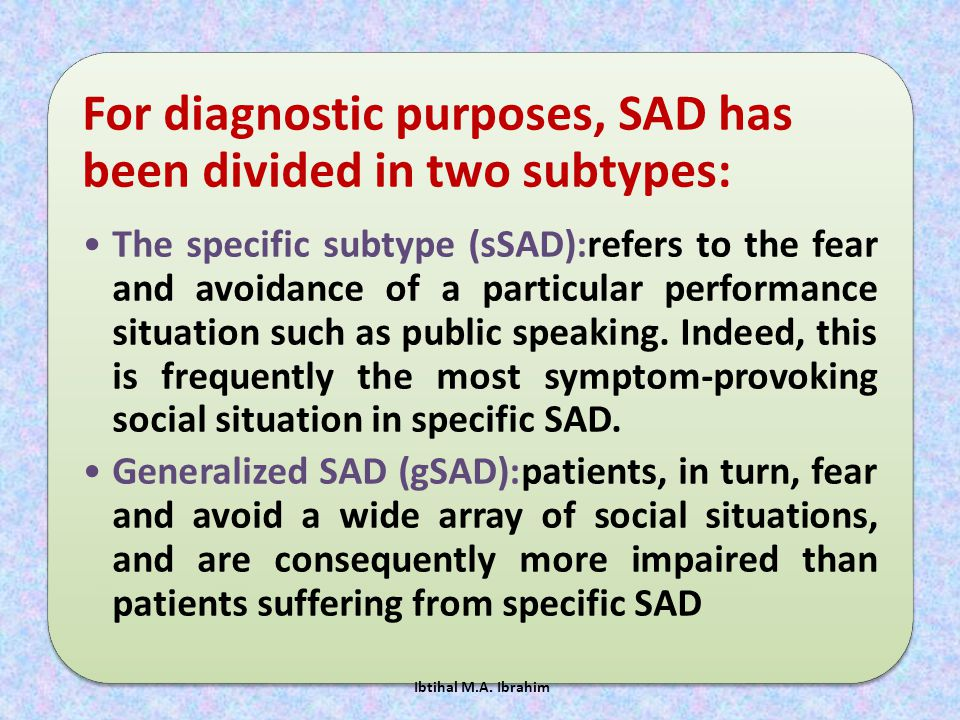 For diagnostic purposes, SAD has been divided in two subtypes: The specific subtype (sSAD):refers to the fear and avoidance of a particular performanc