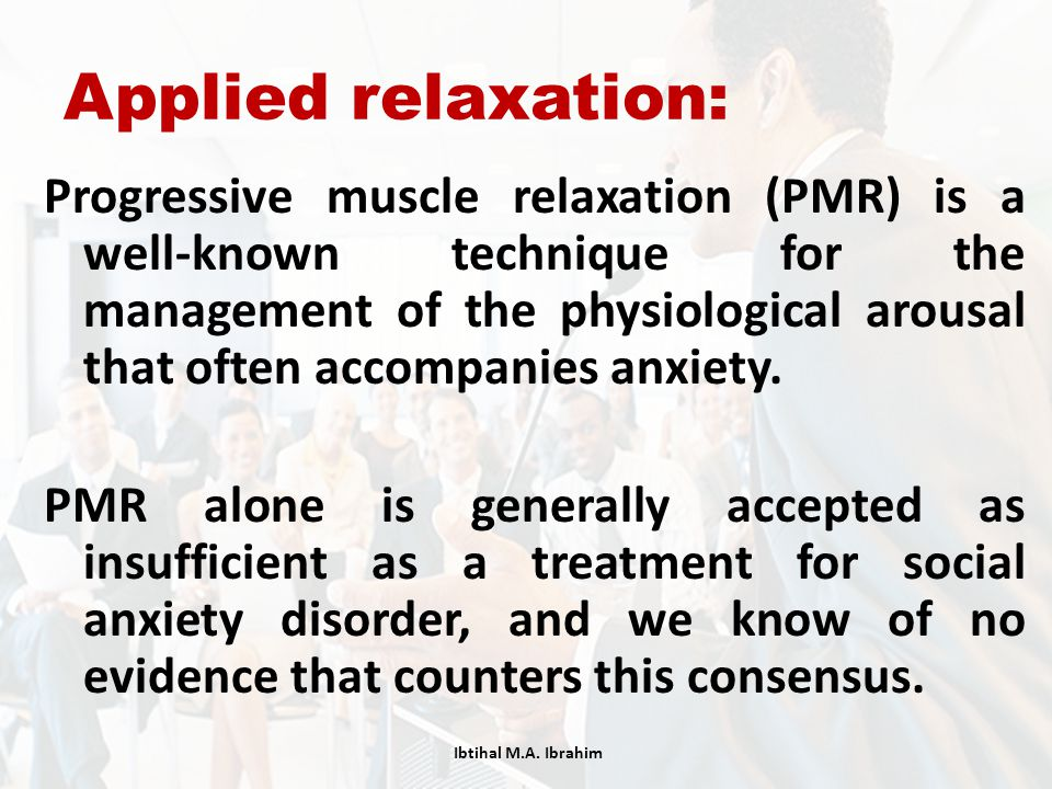Applied relaxation: Progressive muscle relaxation (PMR) is a well-known technique for the management of the physiological arousal that often accompani