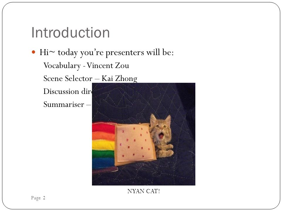 Introduction Hi~ today you're presenters will be: Vocabulary - Vincent Zou Scene Selector – Kai Zhong Discussion director – Liam Na Summariser – Peter Nguyen NYAN CAT.
