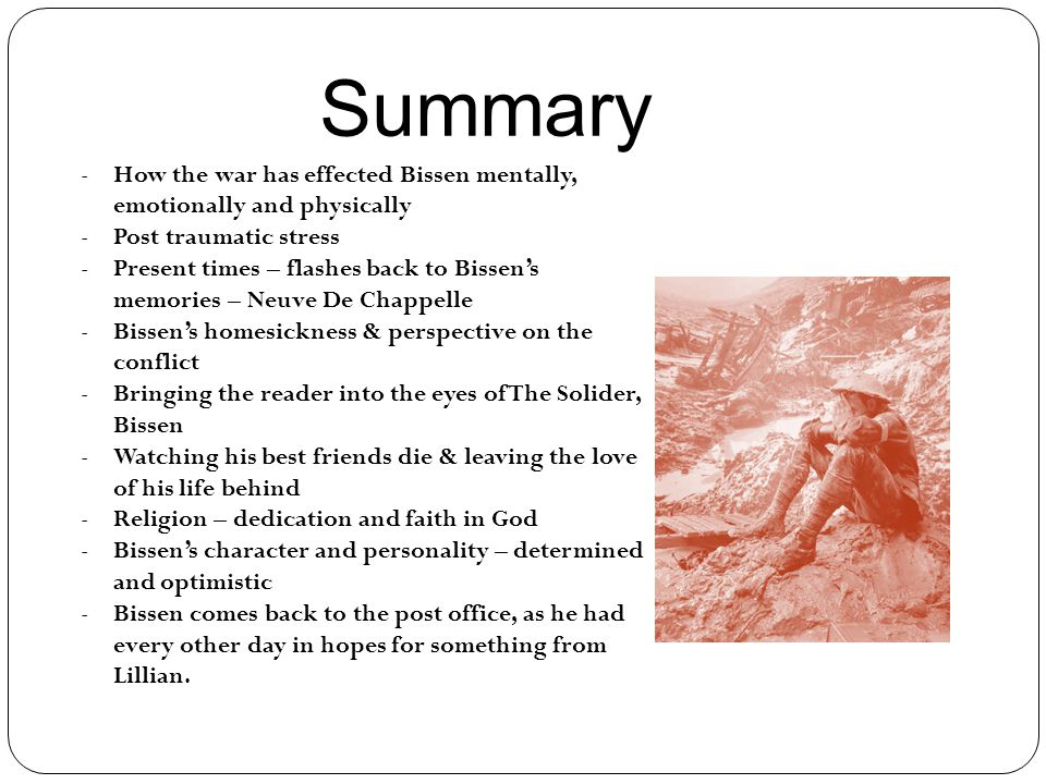 Summary -How the war has effected Bissen mentally, emotionally and physically -Post traumatic stress -Present times – flashes back to Bissen's memories – Neuve De Chappelle -Bissen's homesickness & perspective on the conflict -Bringing the reader into the eyes of The Solider, Bissen -Watching his best friends die & leaving the love of his life behind -Religion – dedication and faith in God -Bissen's character and personality – determined and optimistic -Bissen comes back to the post office, as he had every other day in hopes for something from Lillian.