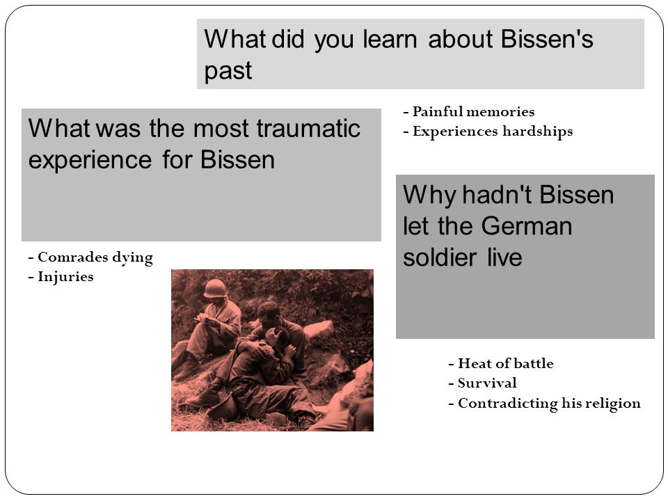 What did you learn about Bissen s past - Painful memories - Experiences hardships What was the most traumatic experience for Bissen - Comrades dying - Injuries Why hadn t Bissen let the German soldier live - Heat of battle - Survival - Contradicting his religion