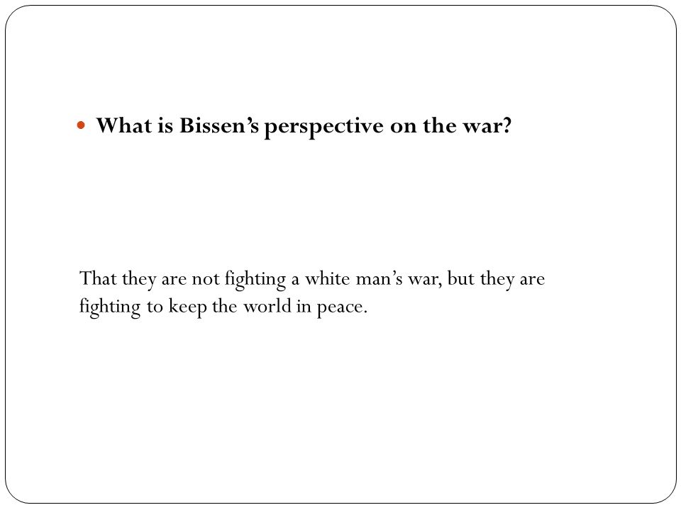 What is Bissen's perspective on the war? That they are not fighting a white man's war, but they are fighting to keep the world in peace.