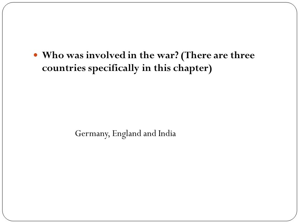Who was involved in the war? (There are three countries specifically in this chapter) Germany, England and India