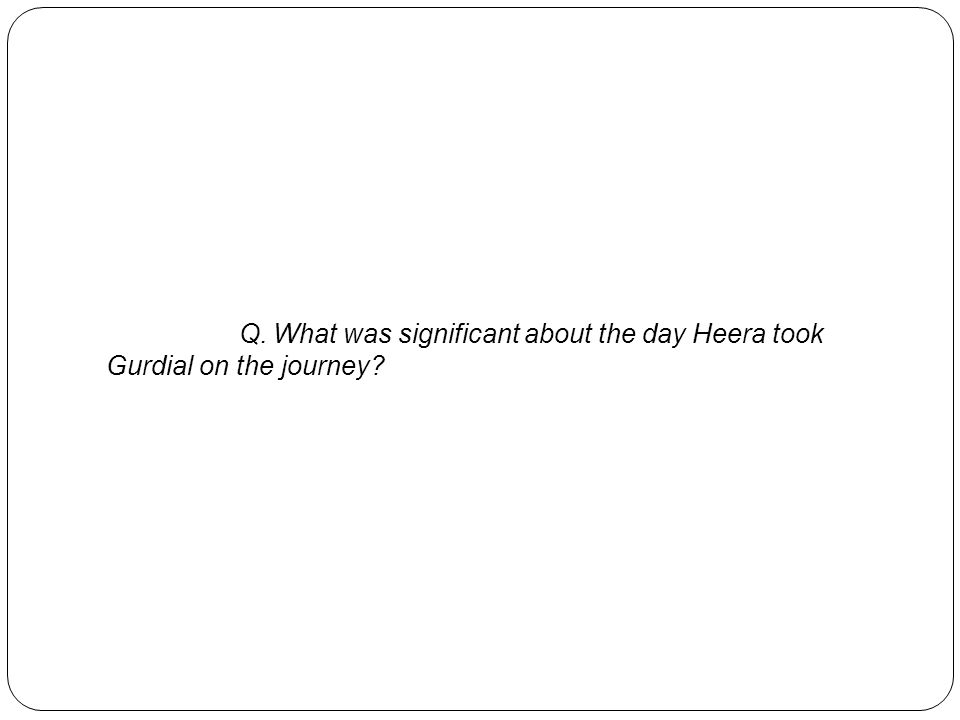 Q. What was significant about the day Heera took Gurdial on the journey?