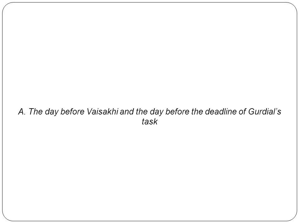 A. The day before Vaisakhi and the day before the deadline of Gurdial's task