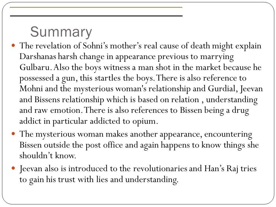Scene Selector Location of PassageReason for choiceCentral Quote Page 80, Paragraph 2Foreshadowing of the massacre. In India to be the lowest of the low meant starvation and disease, and infant mortality was like a cancer eating away at the core of India. Page 85, Paragraph 1Description of Bissen Singh. Bissen Singh…was a hero who achieved more than the two boys. Page 87, Paragraph 1The protagonists bonding. All three were lost…that was why they were brothers. Page 92, Paragraph 2Story of Jeevan's orphanage. He looked on helpless while those monsters used his mother. Page 99, Paragraph 5A memorable and powerful quote. There is always excuses for death. Page 110, Paragraph 8Reference to the revolutionaries feelings. Our mother is being raped in front of our eyes.: