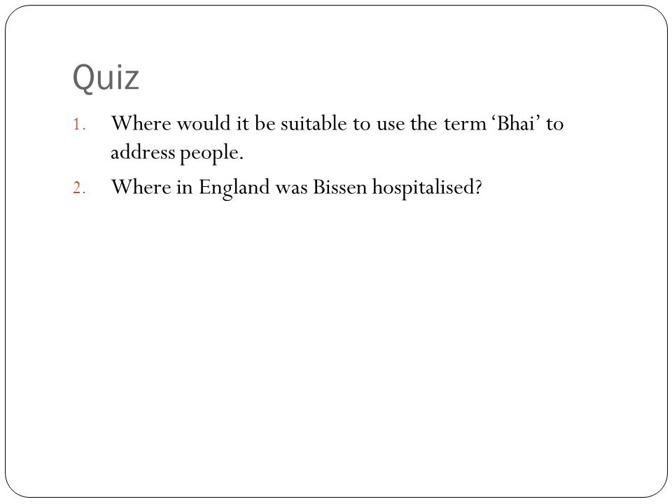 Quiz 1. Where would it be suitable to use the term 'Bhai' to address people. 2. Where in England was Bissen hospitalised?