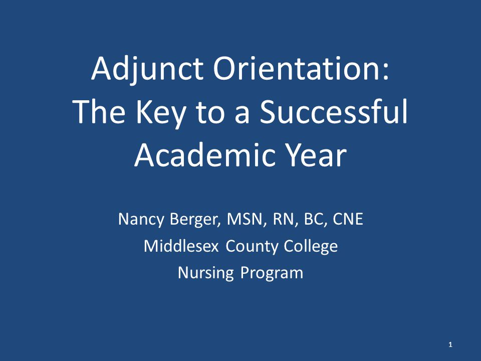 Adjunct Orientation: The Key to a Successful Academic Year Nancy Berger, MSN, RN, BC, CNE Middlesex County College Nursing Program 1