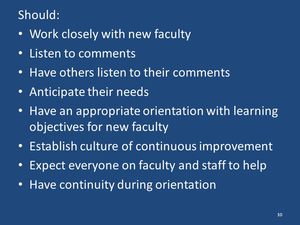 Should: Work closely with new faculty Listen to comments Have others listen to their comments Anticipate their needs Have an appropriate orientation with learning objectives for new faculty Establish culture of continuous improvement Expect everyone on faculty and staff to help Have continuity during orientation 10