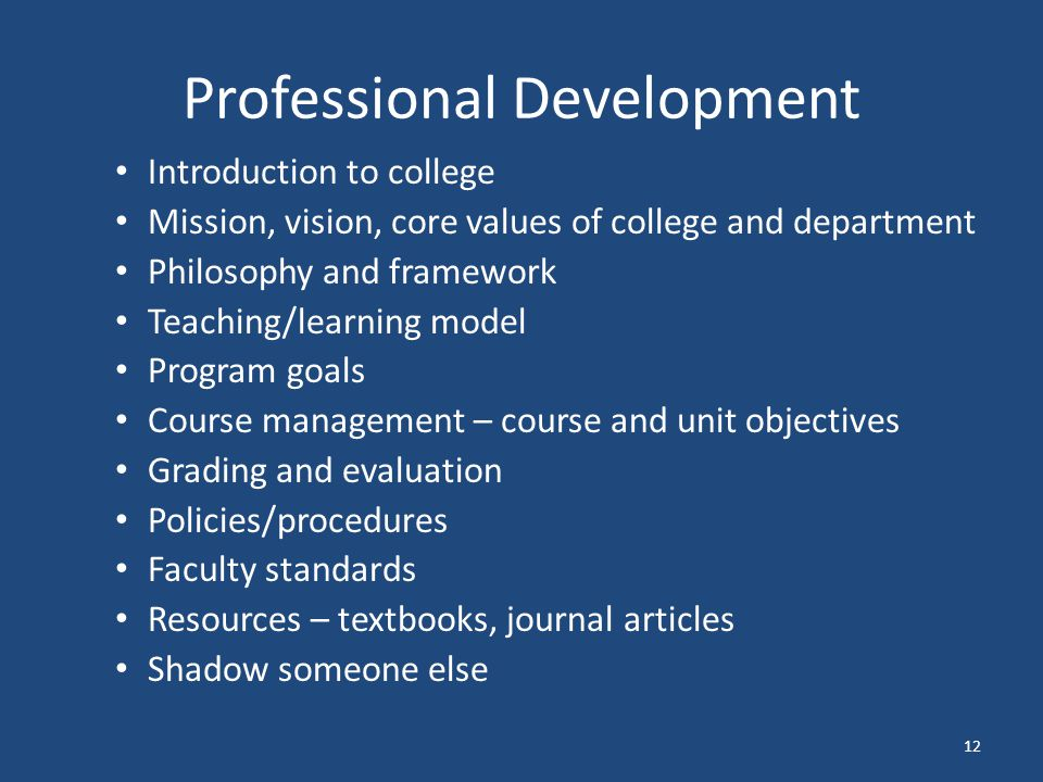 Professional Development Introduction to college Mission, vision, core values of college and department Philosophy and framework Teaching/learning model Program goals Course management – course and unit objectives Grading and evaluation Policies/procedures Faculty standards Resources – textbooks, journal articles Shadow someone else 12