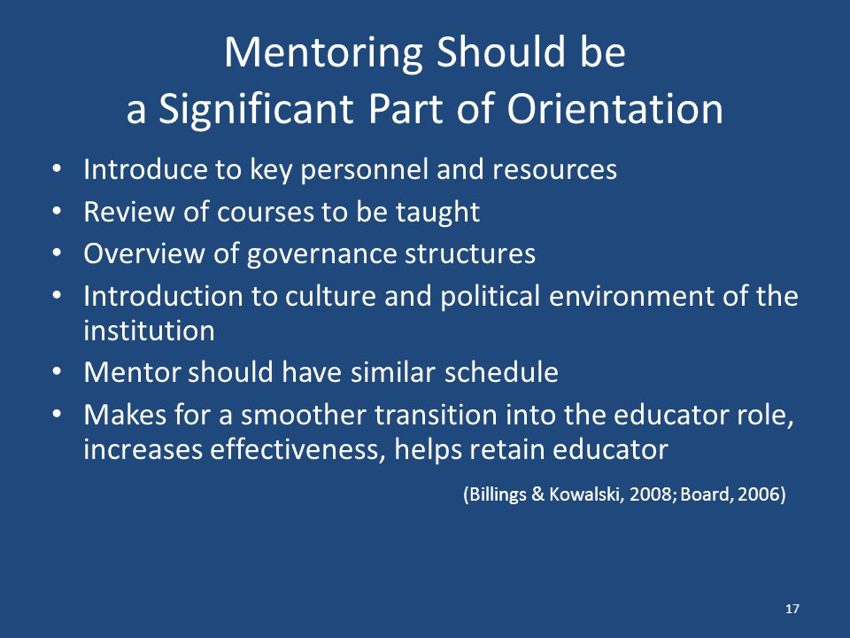 Mentoring Should be a Significant Part of Orientation Introduce to key personnel and resources Review of courses to be taught Overview of governance structures Introduction to culture and political environment of the institution Mentor should have similar schedule Makes for a smoother transition into the educator role, increases effectiveness, helps retain educator (Billings & Kowalski, 2008; Board, 2006) 17