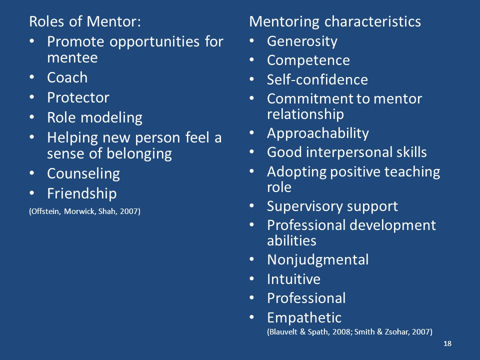 Roles of Mentor: Promote opportunities for mentee Coach Protector Role modeling Helping new person feel a sense of belonging Counseling Friendship (Offstein, Morwick, Shah, 2007) Mentoring characteristics Generosity Competence Self-confidence Commitment to mentor relationship Approachability Good interpersonal skills Adopting positive teaching role Supervisory support Professional development abilities Nonjudgmental Intuitive Professional Empathetic (Blauvelt & Spath, 2008; Smith & Zsohar, 2007) 18