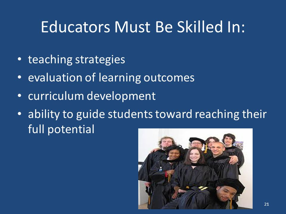 Educators Must Be Skilled In: teaching strategies evaluation of learning outcomes curriculum development ability to guide students toward reaching their full potential 21