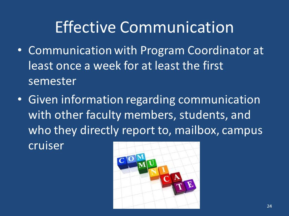 Effective Communication Communication with Program Coordinator at least once a week for at least the first semester Given information regarding communication with other faculty members, students, and who they directly report to, mailbox, campus cruiser 24