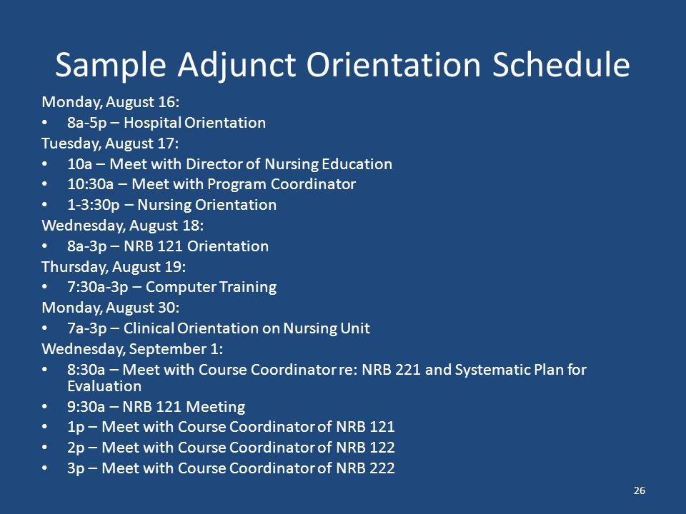 Sample Adjunct Orientation Schedule Monday, August 16: 8a-5p – Hospital Orientation Tuesday, August 17: 10a – Meet with Director of Nursing Education 10:30a – Meet with Program Coordinator 1-3:30p – Nursing Orientation Wednesday, August 18: 8a-3p – NRB 121 Orientation Thursday, August 19: 7:30a-3p – Computer Training Monday, August 30: 7a-3p – Clinical Orientation on Nursing Unit Wednesday, September 1: 8:30a – Meet with Course Coordinator re: NRB 221 and Systematic Plan for Evaluation 9:30a – NRB 121 Meeting 1p – Meet with Course Coordinator of NRB 121 2p – Meet with Course Coordinator of NRB 122 3p – Meet with Course Coordinator of NRB 222 26