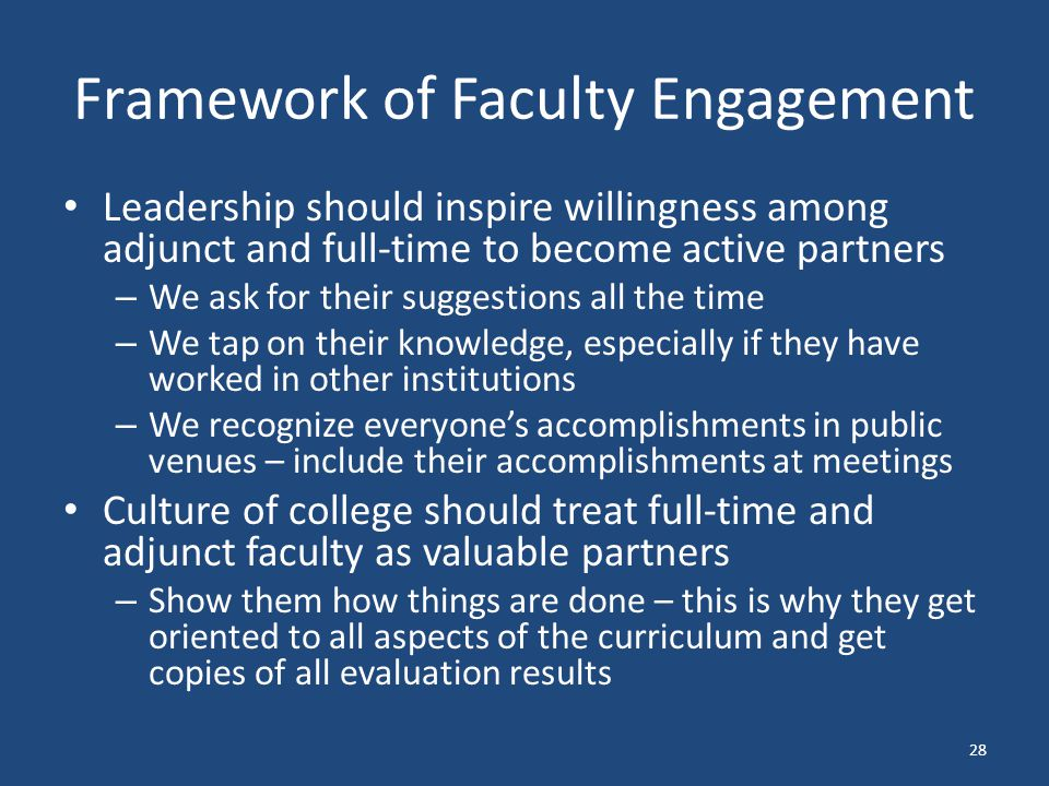 Framework of Faculty Engagement Leadership should inspire willingness among adjunct and full-time to become active partners – We ask for their suggestions all the time – We tap on their knowledge, especially if they have worked in other institutions – We recognize everyone's accomplishments in public venues – include their accomplishments at meetings Culture of college should treat full-time and adjunct faculty as valuable partners – Show them how things are done – this is why they get oriented to all aspects of the curriculum and get copies of all evaluation results 28