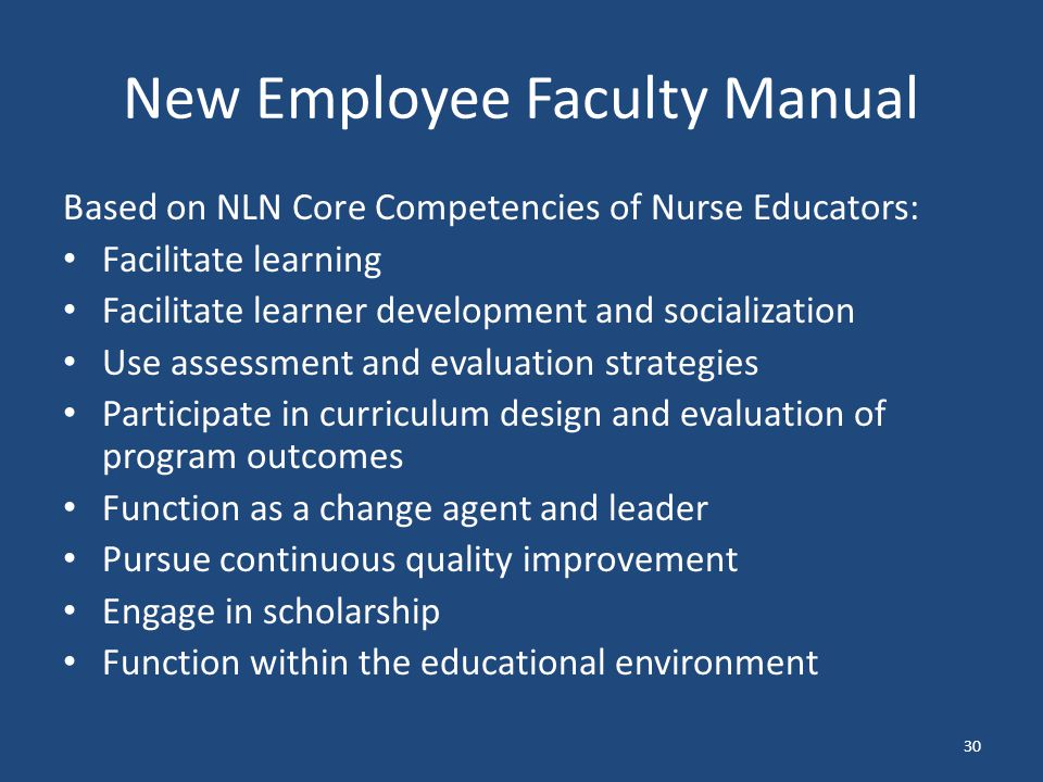 New Employee Faculty Manual Based on NLN Core Competencies of Nurse Educators: Facilitate learning Facilitate learner development and socialization Use assessment and evaluation strategies Participate in curriculum design and evaluation of program outcomes Function as a change agent and leader Pursue continuous quality improvement Engage in scholarship Function within the educational environment 30