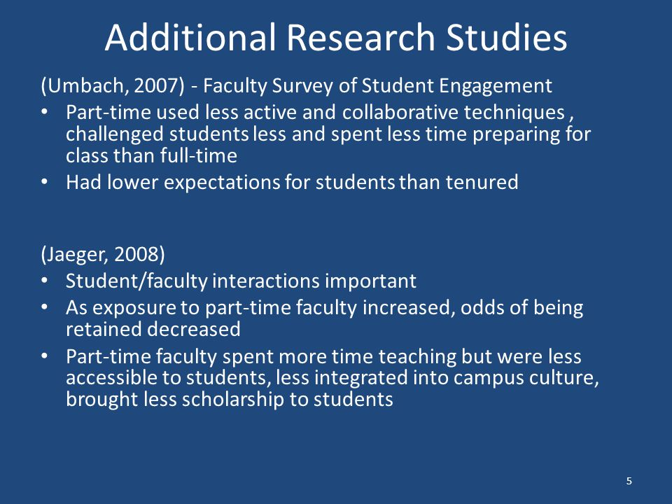 Additional Research Studies (Umbach, 2007) - Faculty Survey of Student Engagement Part-time used less active and collaborative techniques, challenged students less and spent less time preparing for class than full-time Had lower expectations for students than tenured (Jaeger, 2008) Student/faculty interactions important As exposure to part-time faculty increased, odds of being retained decreased Part-time faculty spent more time teaching but were less accessible to students, less integrated into campus culture, brought less scholarship to students 5