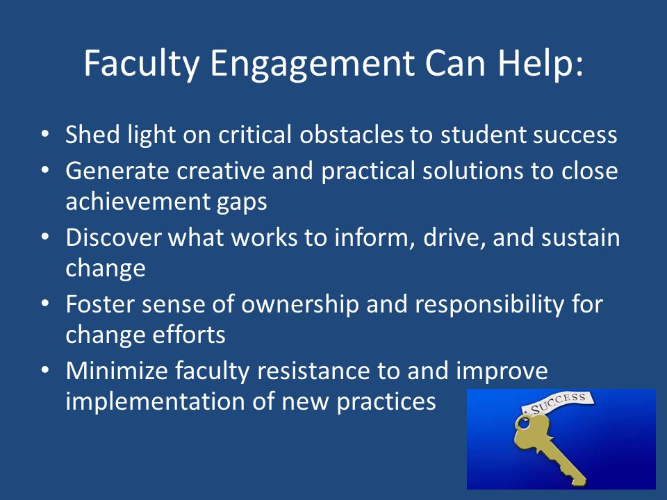 Faculty Engagement Can Help: Shed light on critical obstacles to student success Generate creative and practical solutions to close achievement gaps Discover what works to inform, drive, and sustain change Foster sense of ownership and responsibility for change efforts Minimize faculty resistance to and improve implementation of new practices 7
