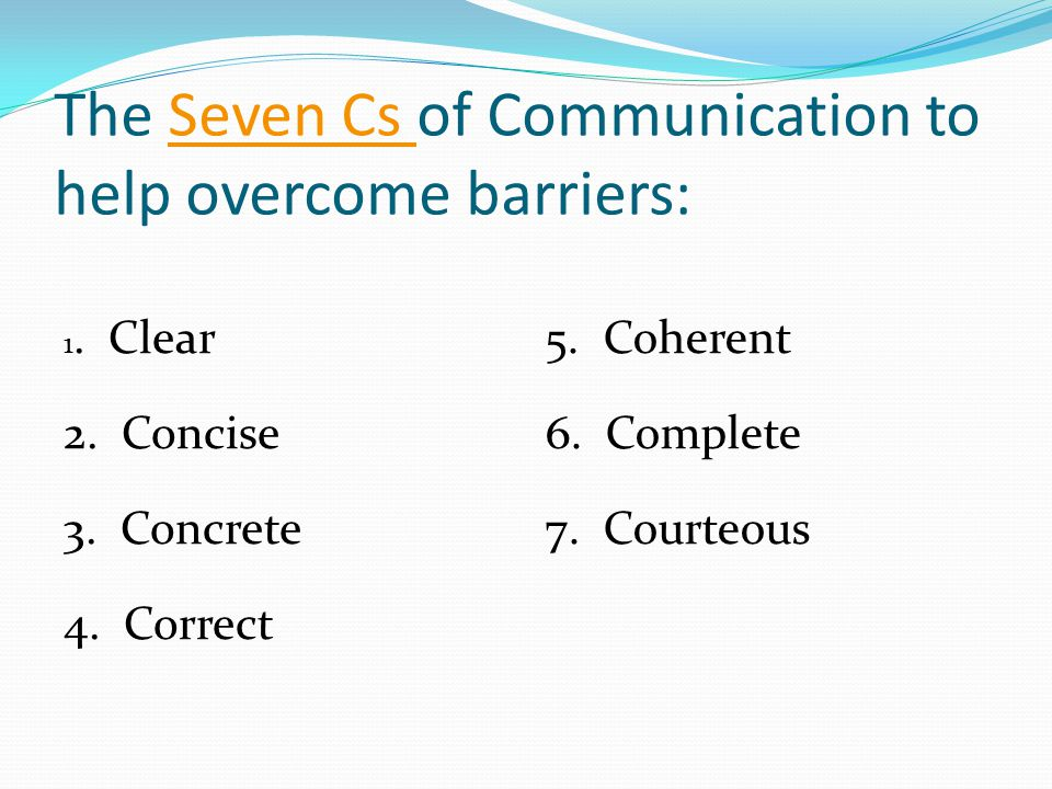 The Seven Cs of Communication to help overcome barriers:Seven Cs 1. Clear 2. Concise 3. Concrete 4. Correct 5. Coherent 6. Complete 7. Courteous